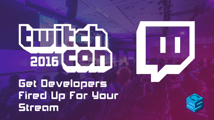 Get Developers fired up for your stream TwitchCon 2016