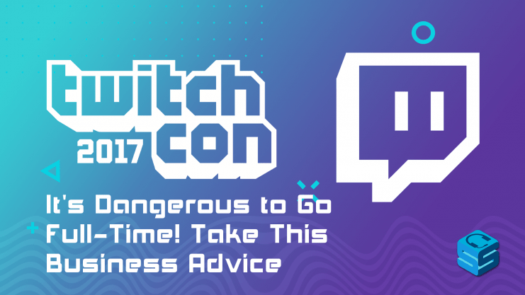 Its dangerous to go fulltime take this business advice TwitchCon 2017